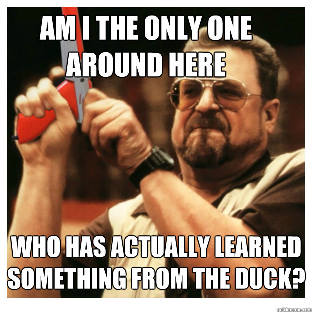 Am i the only one around here who has actually learned something from the duck?  - Am i the only one around here who has actually learned something from the duck?   John Goodman