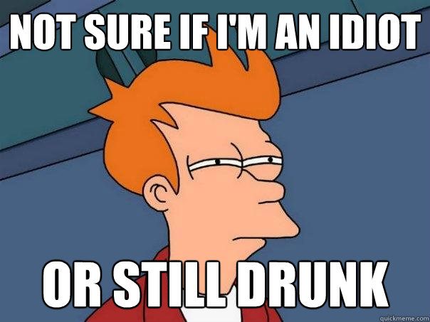not sure if I'm an idiot or still drunk - not sure if I'm an idiot or still drunk  Futurama Fry