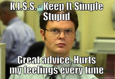 K.I.S.S. - KEEP IT SIMPLE STUPID GREAT ADVICE. HURTS MY FEELINGS EVERY TIME Schrute