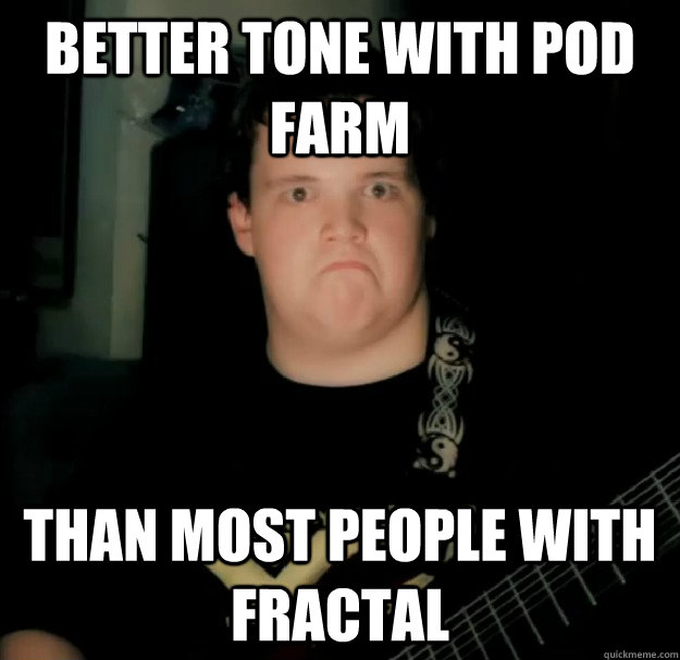 Better tone with POD Farm Than most people with Fractal