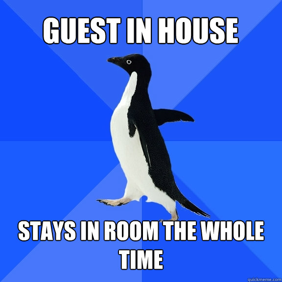 Guest in house Stays in room the whole time - Guest in house Stays in room the whole time  Socially Awkward Penguin