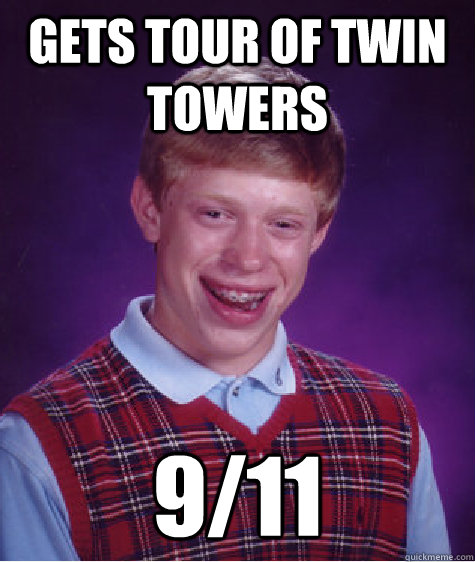 Gets tour of twin towers 9/11  Bad Luck Brian