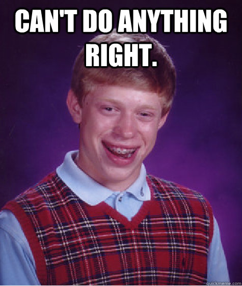Can't do anything right.  - Can't do anything right.   Bad Luck Brian