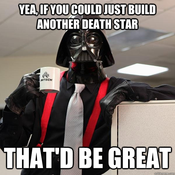 yea, if you could just build another death star that'd be great