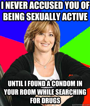 I never accused you of being sexually active  until I found a condom in your room while searching for drugs - I never accused you of being sexually active  until I found a condom in your room while searching for drugs  Sheltering Suburban Mom