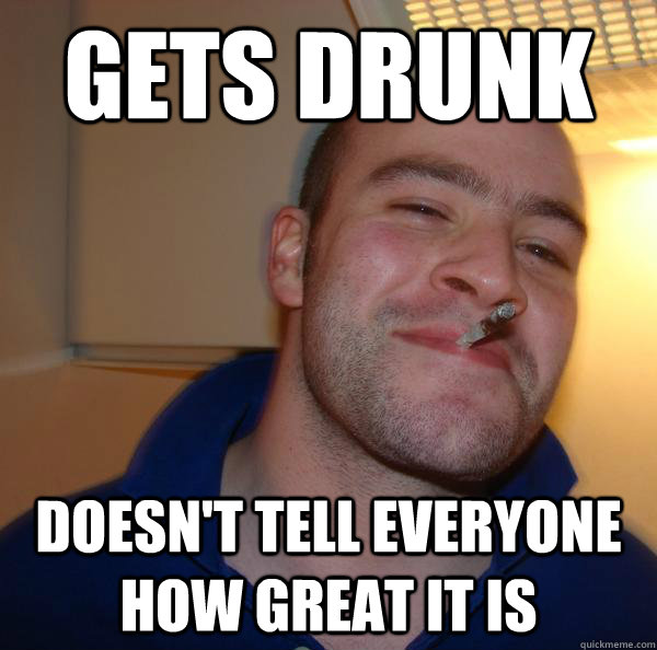 Gets drunk doesn't tell everyone how great it is - Gets drunk doesn't tell everyone how great it is  Misc