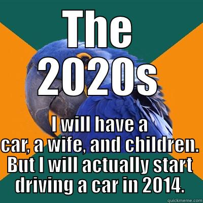 THE 2020S I WILL HAVE A CAR, A WIFE, AND CHILDREN. BUT I WILL ACTUALLY START DRIVING A CAR IN 2014. Paranoid Parrot