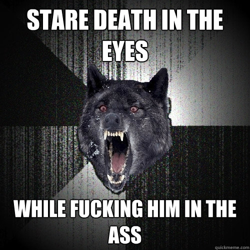 Stare death in the eyes while fucking him in the ass - Stare death in the eyes while fucking him in the ass  Insanity Wolf