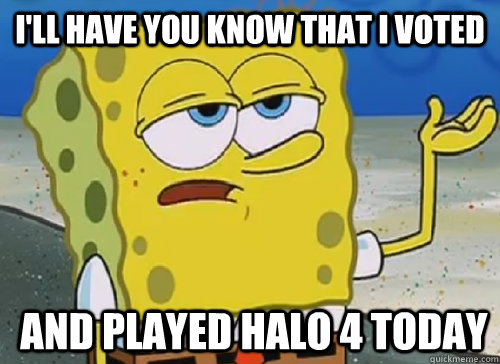 I'LL HAVE YOU KNOW THAT I VOTED   AND PLAYED HALO 4 TODAY - I'LL HAVE YOU KNOW THAT I VOTED   AND PLAYED HALO 4 TODAY  ILL HAVE YOU KNOW