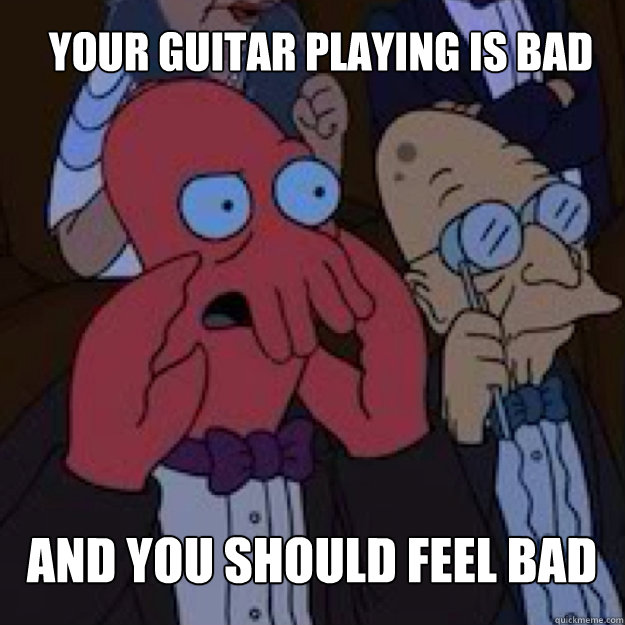 your guitar playing is bad and you should feel bad