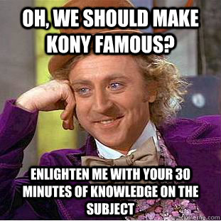 Oh, we should make Kony famous? Enlighten me with your 30 minutes of knowledge on the subject - Oh, we should make Kony famous? Enlighten me with your 30 minutes of knowledge on the subject  Creepy Wonka
