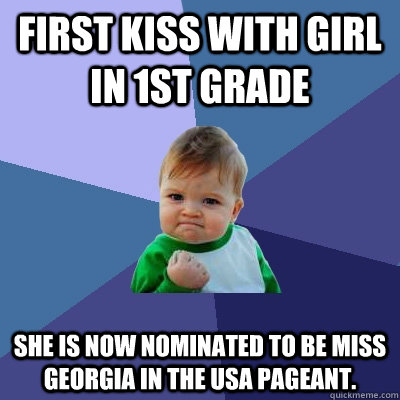 First kiss with girl in 1st grade She is now nominated to be Miss Georgia in the usa pageant. - First kiss with girl in 1st grade She is now nominated to be Miss Georgia in the usa pageant.  Success Kid