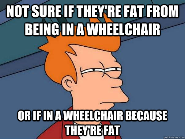 Not sure if they're fat from being in a wheelchair Or if in a wheelchair because they're fat - Not sure if they're fat from being in a wheelchair Or if in a wheelchair because they're fat  Futurama Fry