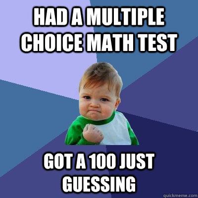 Had a Multiple choice math test got a 100 just guessing - Had a Multiple choice math test got a 100 just guessing  Success Kid