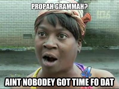 Propah grammah? AINT NOBODeY GOT time FO dat - Propah grammah? AINT NOBODeY GOT time FO dat  Misc