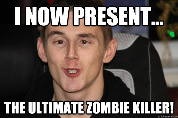 I NOW PRESENT... THE ULTIMATE ZOMBIE KILLER!