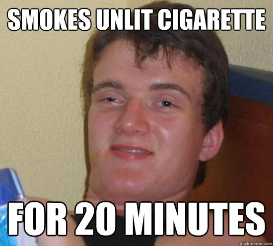 smokes unlit cigarette for 20 minutes - smokes unlit cigarette for 20 minutes  Really High Guy