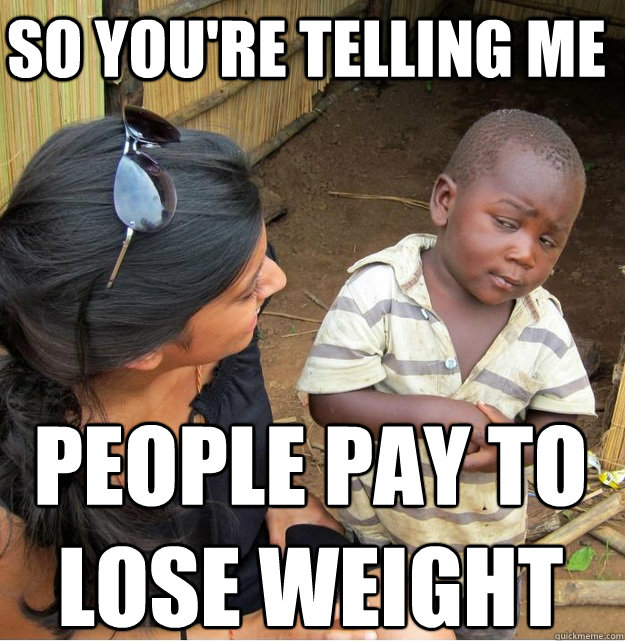So you're telling me people pay to  lose weight - So you're telling me people pay to  lose weight  Skeptical Third World Kid