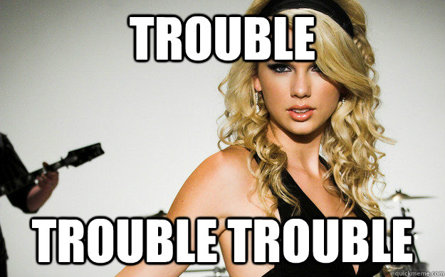 Trouble  Trouble Trouble  taylor swifting
