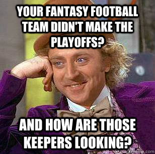 Your fantasy football team didn't make the playoffs? And how are those keepers looking? - Your fantasy football team didn't make the playoffs? And how are those keepers looking?  Condescending Wonka