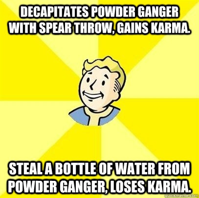 Decapitates Powder Ganger with spear throw, gains karma. Steal a bottle of water from powder ganger, loses karma. - Decapitates Powder Ganger with spear throw, gains karma. Steal a bottle of water from powder ganger, loses karma.  Fallout 3