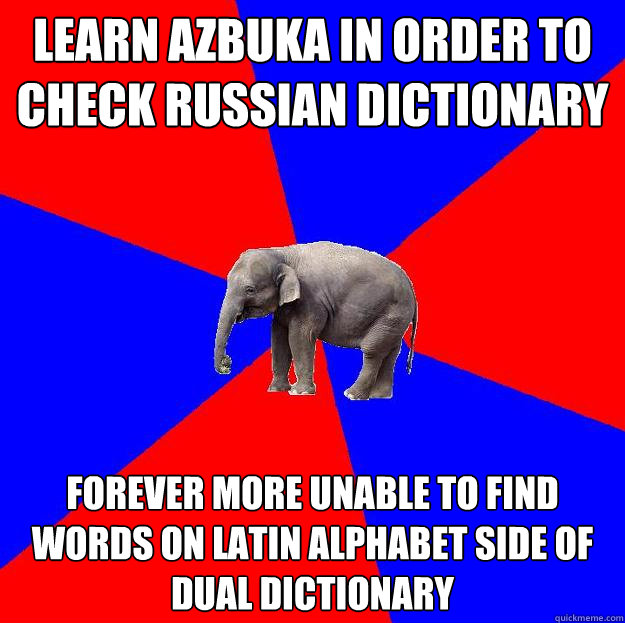 learn azbuka in order to check Russian dictionary forever more unable to find words on latin alphabet side of dual dictionary  Foreign language elephant