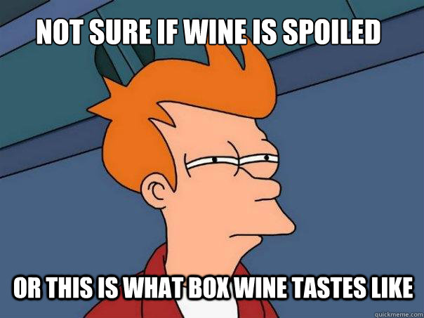 0fe2fe417cd81b8def9c06ad8497f44a617b8ccc6f0b1ec536d0b030e47a212d not sure if wine is spoiled or this is what box wine tastes like,Box Wine Meme