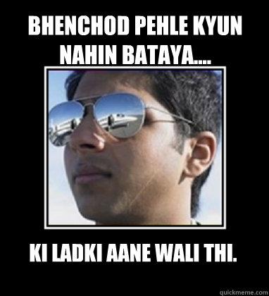 Bhenchod pehle kyun nahin bataya.... ki ladki aane wali thi.  Rich Delhi Boy
