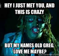 Hey I just met you, and this is crazy But my names Old Greg.  Love me maybe?  Old gregg