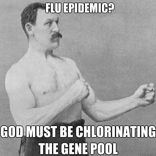 Flu Epidemic? God must be chlorinating the gene pool - Flu Epidemic? God must be chlorinating the gene pool  overly manly man