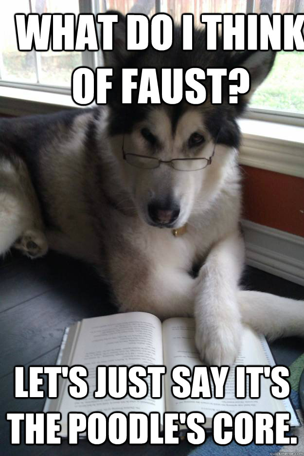 What do I think of Faust? Let's just say it's the poodle's core. - What do I think of Faust? Let's just say it's the poodle's core.  Condescending Literary Pun Dog