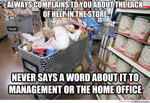 Always complains to you about the lack of help in the store never says a word about it to management or the home office