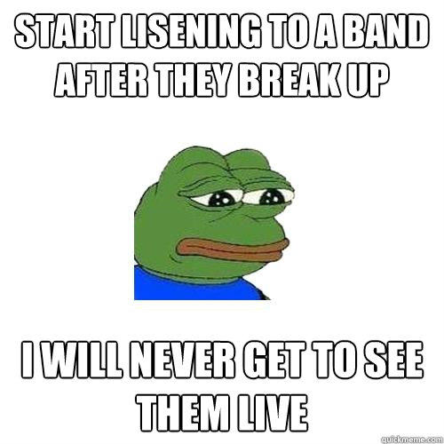 Start lisening to a band after they break up I will never get to see them live