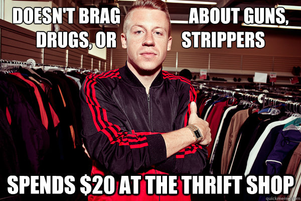 Doesn't brag                    about guns, drugs, or                   strippers Spends $20 at the Thrift Shop - Doesn't brag                    about guns, drugs, or                   strippers Spends $20 at the Thrift Shop  Good Guy Macklemore