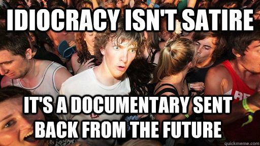 Idiocracy isn't satire it's a documentary sent back from the future - Idiocracy isn't satire it's a documentary sent back from the future  Sudden Clarity Clarence