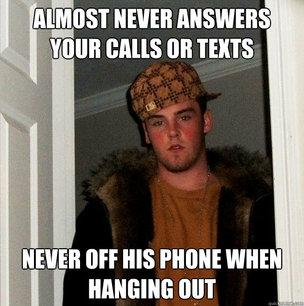 Almost Never answers your calls or texts Never off his phone when hanging out  Scumbag Steve