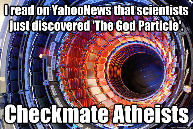 I read on YahooNews that scientists just discovered 'The God Particle'. Checkmate Atheists