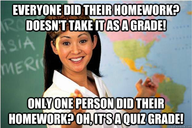 Everyone Did their homework? Doesn't take it as a grade! Only one person did their homework? Oh, it's a quiz grade! - Everyone Did their homework? Doesn't take it as a grade! Only one person did their homework? Oh, it's a quiz grade!  Scumbag Teacher