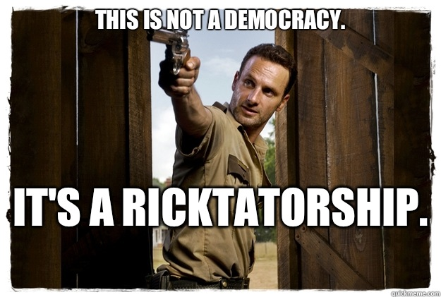 This is not a democracy.  It's a RICKTATORSHIP.  - This is not a democracy.  It's a RICKTATORSHIP.   Rick Grimes Badass
