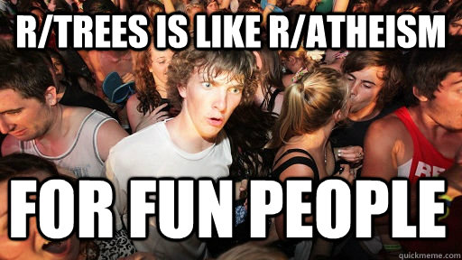 r/trees is like r/atheism for fun people - r/trees is like r/atheism for fun people  Sudden Clarity Clarence