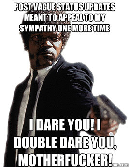 post vague status updates meant to appeal to my sympathy one more time  I dare you! I double dare you, motherfucker!