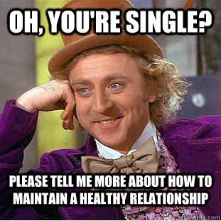 Oh, you're single? Please tell me more about how to maintain a healthy relationship - Oh, you're single? Please tell me more about how to maintain a healthy relationship  Condescending Wonka