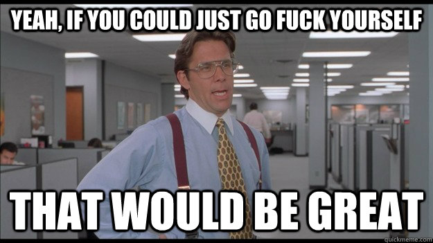 Yeah, If you could just go fuck yourself That would be great - Yeah, If you could just go fuck yourself That would be great  Office Space Lumbergh HD