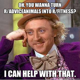 Oh, you wanna turn r/AdviceAnimals into r/fitness? I can help with that.  Condescending Wonka