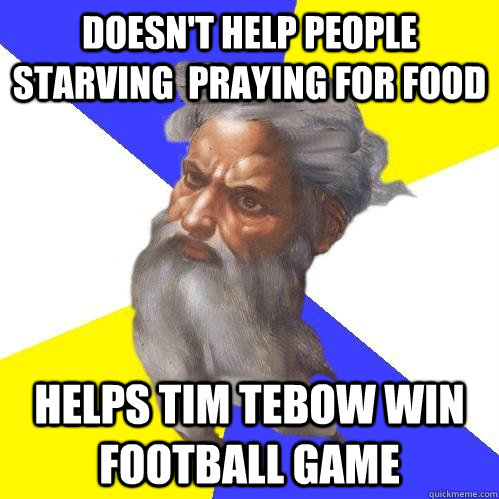 Doesn't help people starving  praying for food Helps tim tebow win football game - Doesn't help people starving  praying for food Helps tim tebow win football game  Advice God