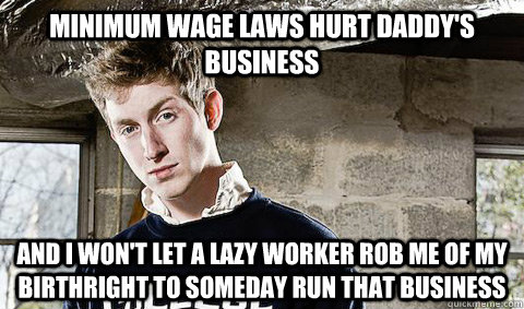 Minimum wage laws hurt daddy's business And I won't let a lazy worker rob me of my birthright to someday run that business
