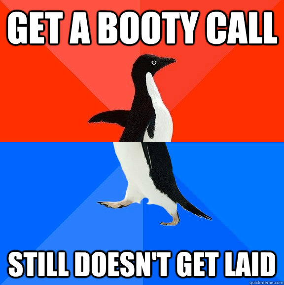 Get a booty call still doesn't get laid - Get a booty call still doesn't get laid  Socially Awesome Awkward Penguin