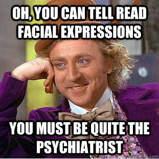 OH, YOU CAN TELL READ FACIAL EXPRESSIONS YOU MUST BE QUITE THE PSYCHIATRIST - OH, YOU CAN TELL READ FACIAL EXPRESSIONS YOU MUST BE QUITE THE PSYCHIATRIST  Condescending Wonka