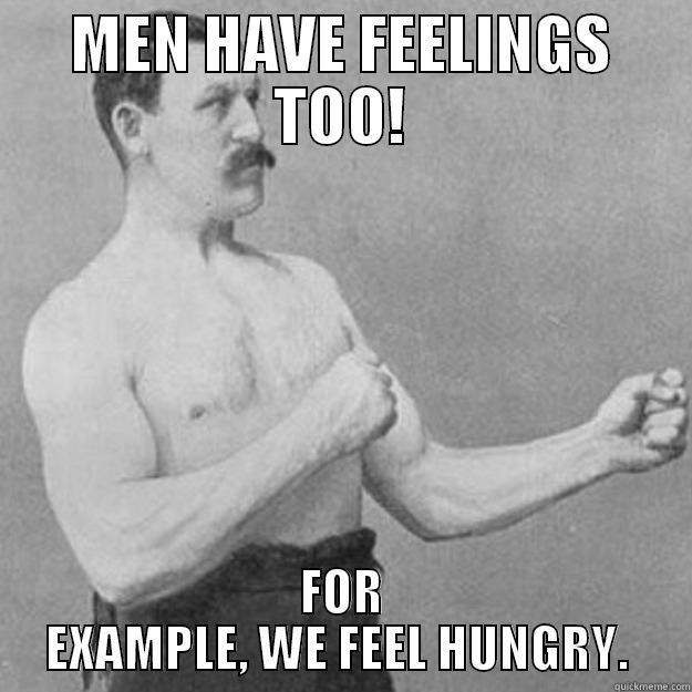 MEN HAVE FEELINGS TOO! FOR EXAMPLE, WE FEEL HUNGRY.  overly manly man