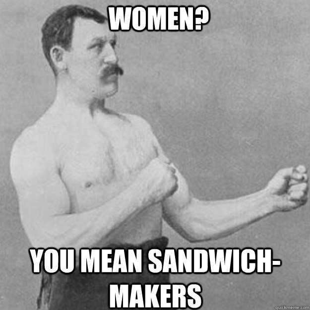 Women? you mean sandwich-makers - Women? you mean sandwich-makers  Misc
